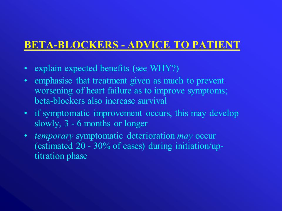 BETA-BLOCKERS - ADVICE TO PATIENT explain expected benefits (see WHY?) emphasise that treatment given as much to prevent worsening of heart failure as