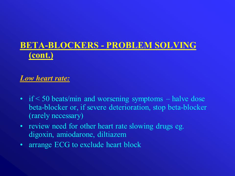 BETA-BLOCKERS - PROBLEM SOLVING (cont.) Low heart rate: if < 50 beats/min and worsening symptoms – halve dose beta-blocker or, if severe deterioration