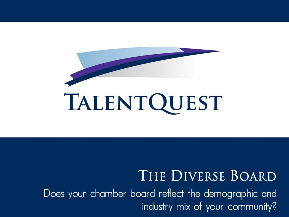 T HE D IVERSE B OARD Does your chamber board reflect the demographic and industry mix of your community?
