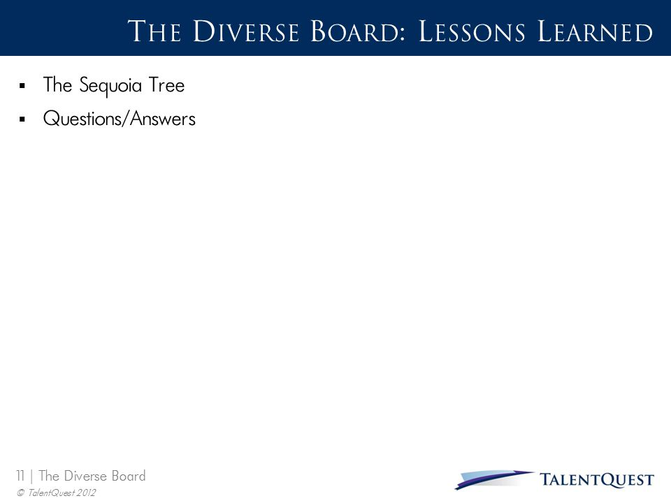 11 | The Diverse Board © TalentQuest 2012 T HE D IVERSE B OARD : L ESSONS L EARNED  The Sequoia Tree  Questions/Answers