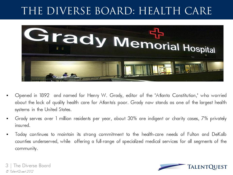 3 | The Diverse Board © TalentQuest 2012 THE DIVERSE BOARD: HEALTH CARE  Opened in 1892 and named for Henry W. Grady, editor of the