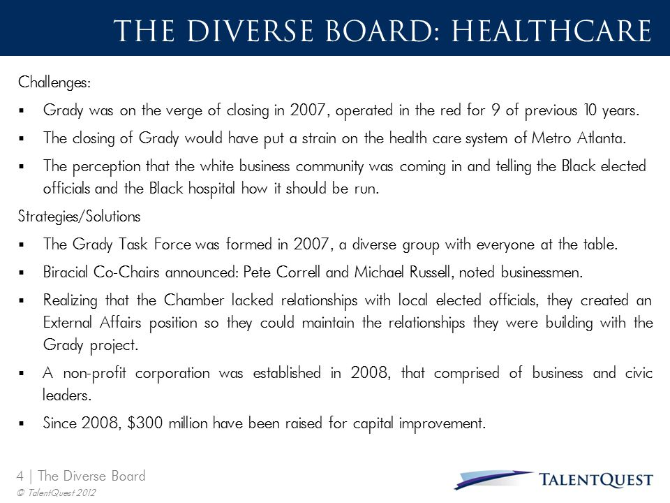 5 | The Diverse Board © TalentQuest 2012 T HE D IVERSE B OARD : H EALTH C ARE  Some black activists and elected officials had warned that the governance change would shift control of the hospital from black political leaders to white business leaders.