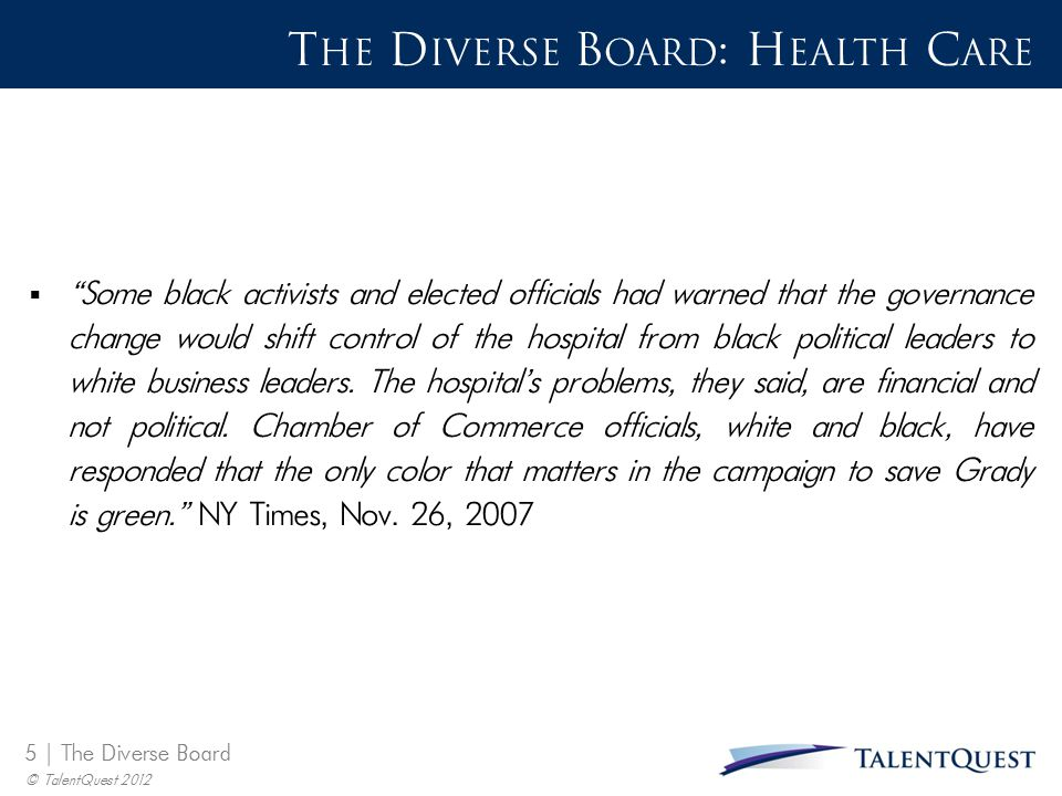 "5 | The Diverse Board © TalentQuest 2012 T HE D IVERSE B OARD : H EALTH C ARE  ""Some black activists and elected officials had warned that the govern"