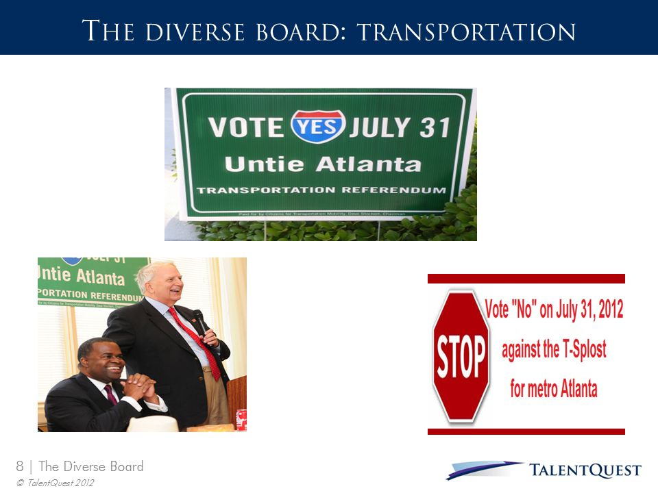 9 | The Diverse Board © TalentQuest 2012 T HE D IVERSE B OARD : T RANSPORTATION  MAVEN is a broad-based group of civic coalitions, business organizations and concerned citizens working to provide the public with information on transportation issues that affect the entire 10-County Atlanta region.