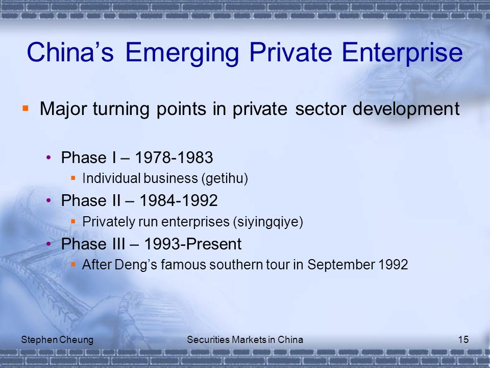Stephen CheungSecurities Markets in China15  Major turning points in private sector development Phase I – 1978-1983  Individual business (getihu) Phase II – 1984-1992  Privately run enterprises (siyingqiye) Phase III – 1993-Present  After Deng's famous southern tour in September 1992 China's Emerging Private Enterprise