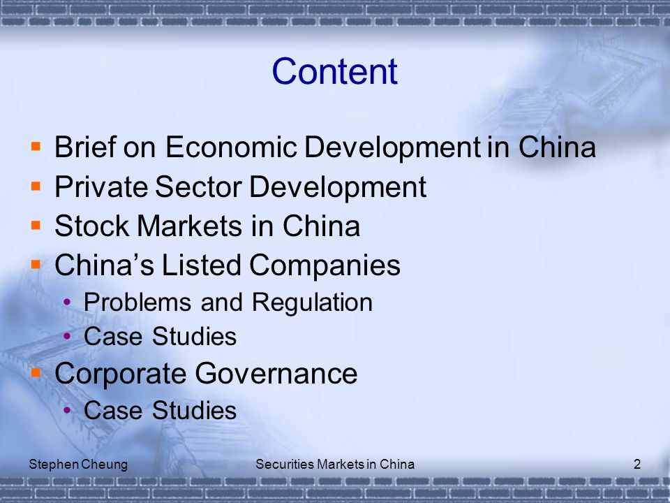 Stephen CheungSecurities Markets in China2 Content  Brief on Economic Development in China  Private Sector Development  Stock Markets in China  China's Listed Companies Problems and Regulation Case Studies  Corporate Governance Case Studies