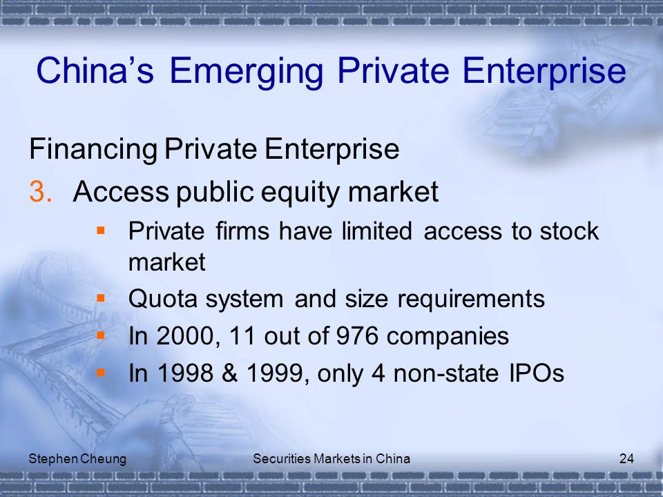Stephen CheungSecurities Markets in China24 Financing Private Enterprise 3.Access public equity market  Private firms have limited access to stock market  Quota system and size requirements  In 2000, 11 out of 976 companies  In 1998 & 1999, only 4 non-state IPOs China's Emerging Private Enterprise