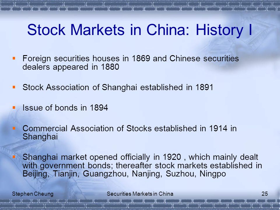 Stephen CheungSecurities Markets in China25 Stock Markets in China: History I  Foreign securities houses in 1869 and Chinese securities dealers appeared in 1880  Stock Association of Shanghai established in 1891  Issue of bonds in 1894  Commercial Association of Stocks established in 1914 in Shanghai  Shanghai market opened officially in 1920, which mainly dealt with government bonds; thereafter stock markets established in Beijing, Tianjin, Guangzhou, Nanjing, Suzhou, Ningpo