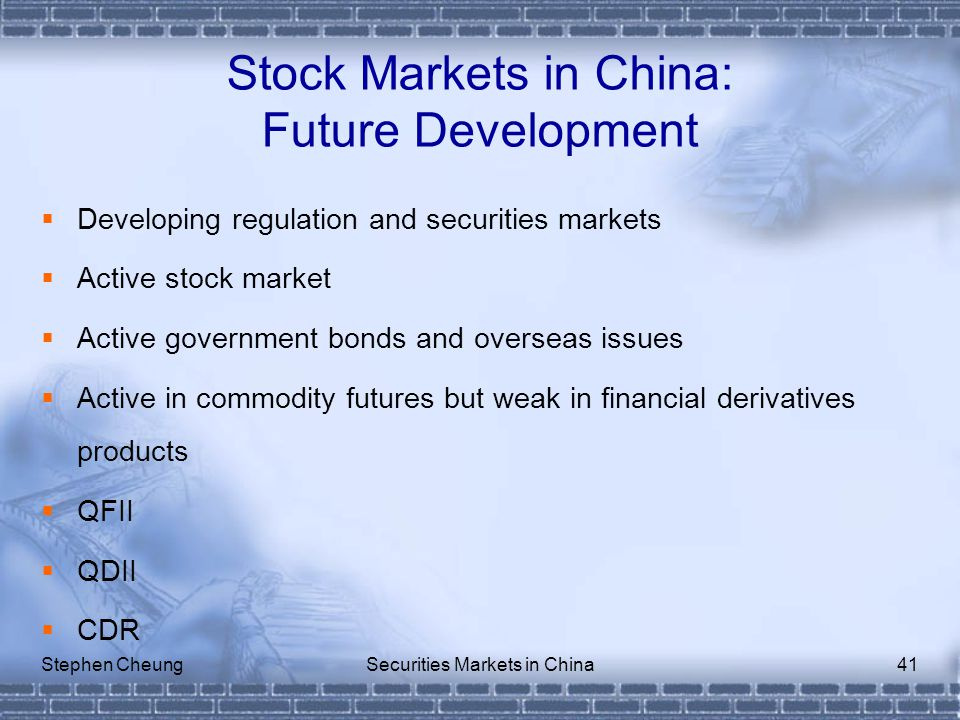Stephen CheungSecurities Markets in China41 Stock Markets in China: Future Development  Developing regulation and securities markets  Active stock market  Active government bonds and overseas issues  Active in commodity futures but weak in financial derivatives products  QFII  QDII  CDR