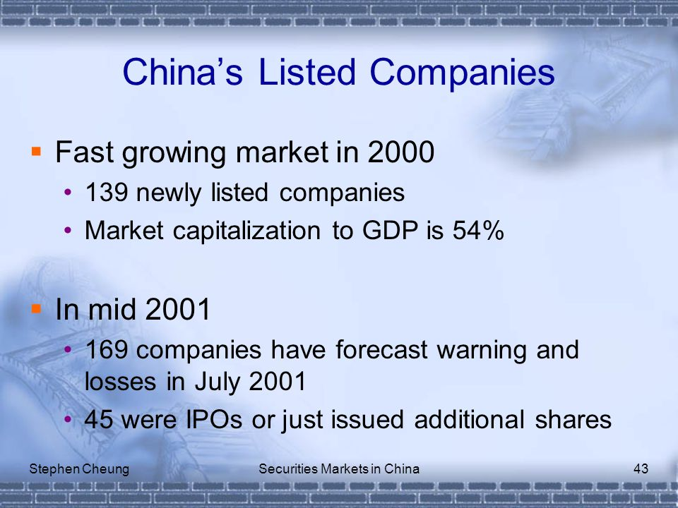 Stephen CheungSecurities Markets in China43  Fast growing market in 2000 139 newly listed companies Market capitalization to GDP is 54%  In mid 2001 169 companies have forecast warning and losses in July 2001 45 were IPOs or just issued additional shares China's Listed Companies