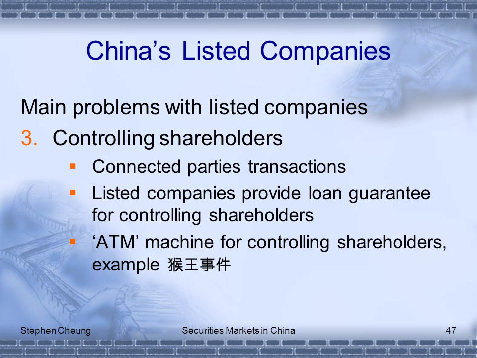 Stephen CheungSecurities Markets in China47 Main problems with listed companies 3.Controlling shareholders  Connected parties transactions  Listed companies provide loan guarantee for controlling shareholders  'ATM' machine for controlling shareholders, example 猴王事件 China's Listed Companies