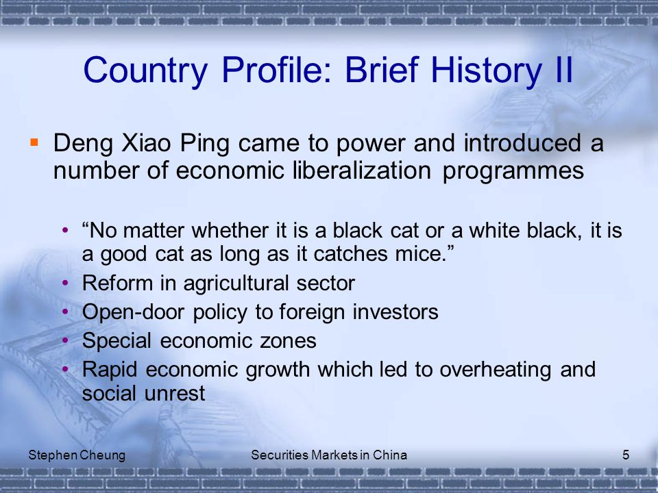 Stephen CheungSecurities Markets in China5 Country Profile: Brief History II  Deng Xiao Ping came to power and introduced a number of economic liberalization programmes No matter whether it is a black cat or a white black, it is a good cat as long as it catches mice. Reform in agricultural sector Open-door policy to foreign investors Special economic zones Rapid economic growth which led to overheating and social unrest