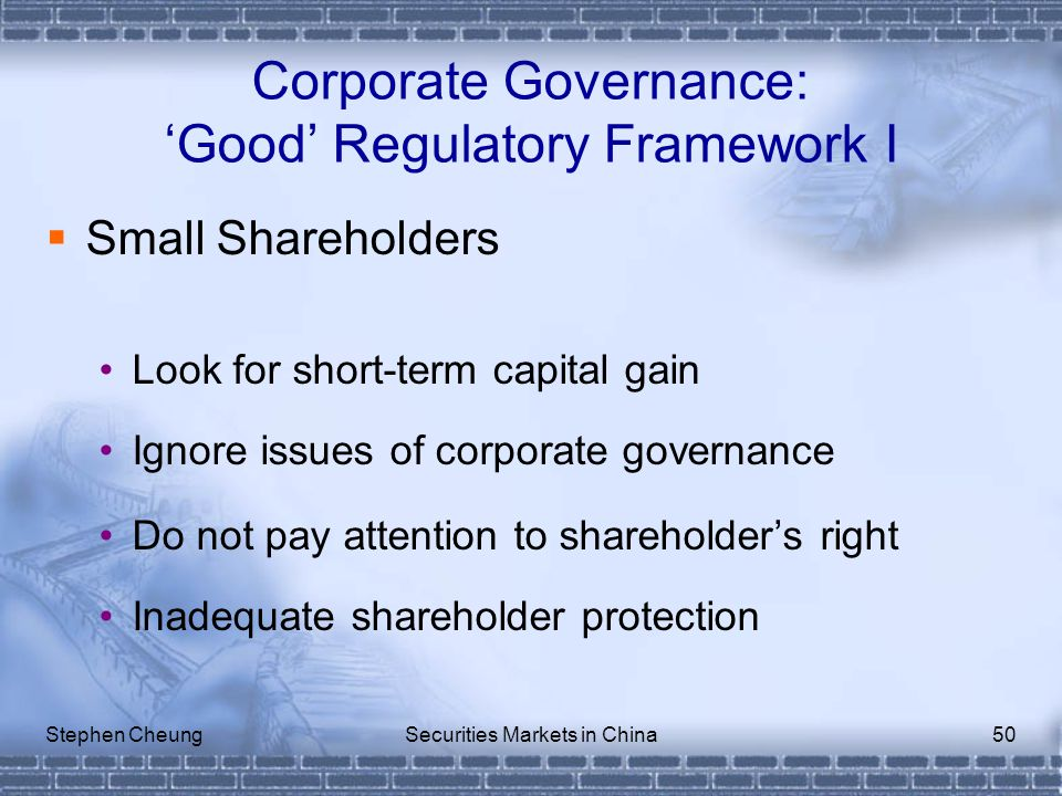 Stephen CheungSecurities Markets in China50 Corporate Governance: 'Good' Regulatory Framework I  Small Shareholders Look for short-term capital gain Ignore issues of corporate governance Do not pay attention to shareholder's right Inadequate shareholder protection