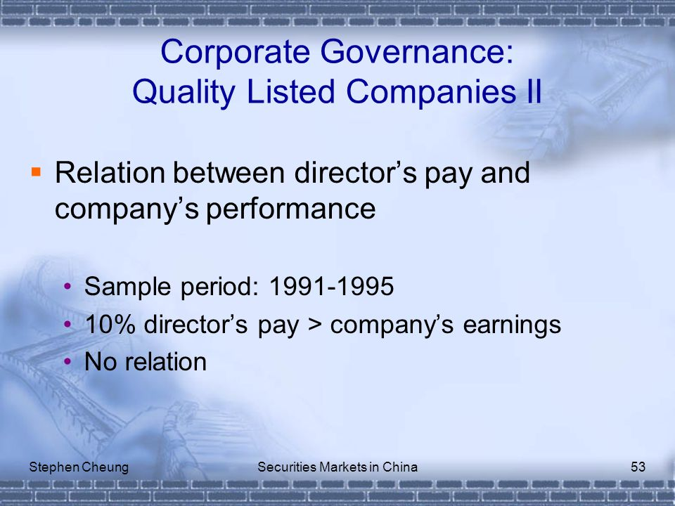 Stephen CheungSecurities Markets in China53 Corporate Governance: Quality Listed Companies II  Relation between director's pay and company's performance Sample period: 1991-1995 10% director's pay > company's earnings No relation