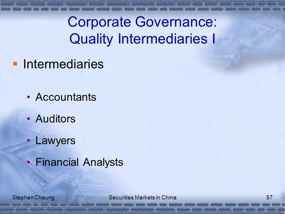 Stephen CheungSecurities Markets in China57  Intermediaries Accountants Auditors Lawyers Financial Analysts Corporate Governance: Quality Intermediaries I