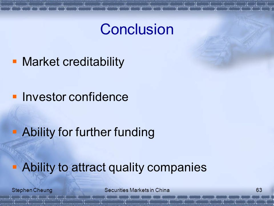 Stephen CheungSecurities Markets in China63 Conclusion  Market creditability  Investor confidence  Ability for further funding  Ability to attract quality companies