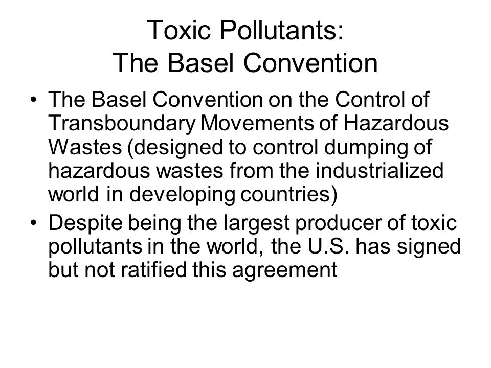 Toxic Pollutants: The Basel Convention The Basel Convention on the Control of Transboundary Movements of Hazardous Wastes (designed to control dumping of hazardous wastes from the industrialized world in developing countries) Despite being the largest producer of toxic pollutants in the world, the U.S.