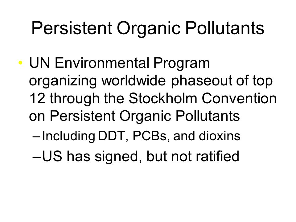 Persistent Organic Pollutants UN Environmental Program organizing worldwide phaseout of top 12 through the Stockholm Convention on Persistent Organic Pollutants –Including DDT, PCBs, and dioxins –US has signed, but not ratified
