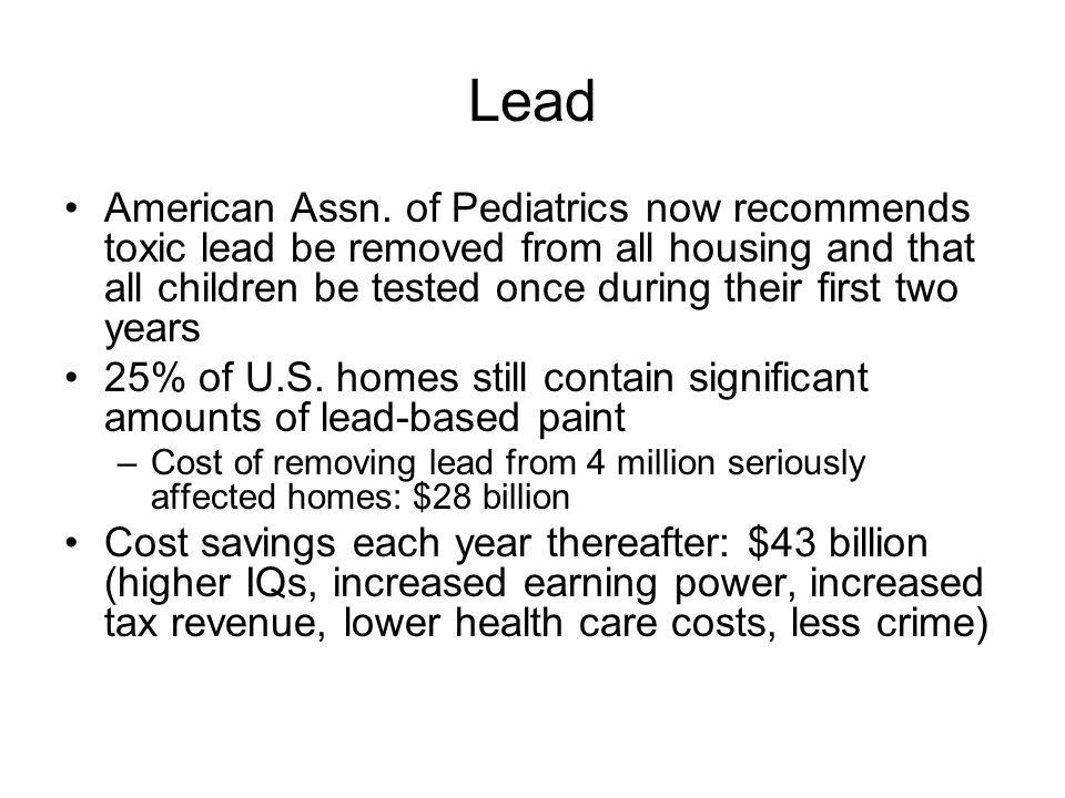 Lead American Assn. of Pediatrics now recommends toxic lead be removed from all housing and that all children be tested once during their first two ye