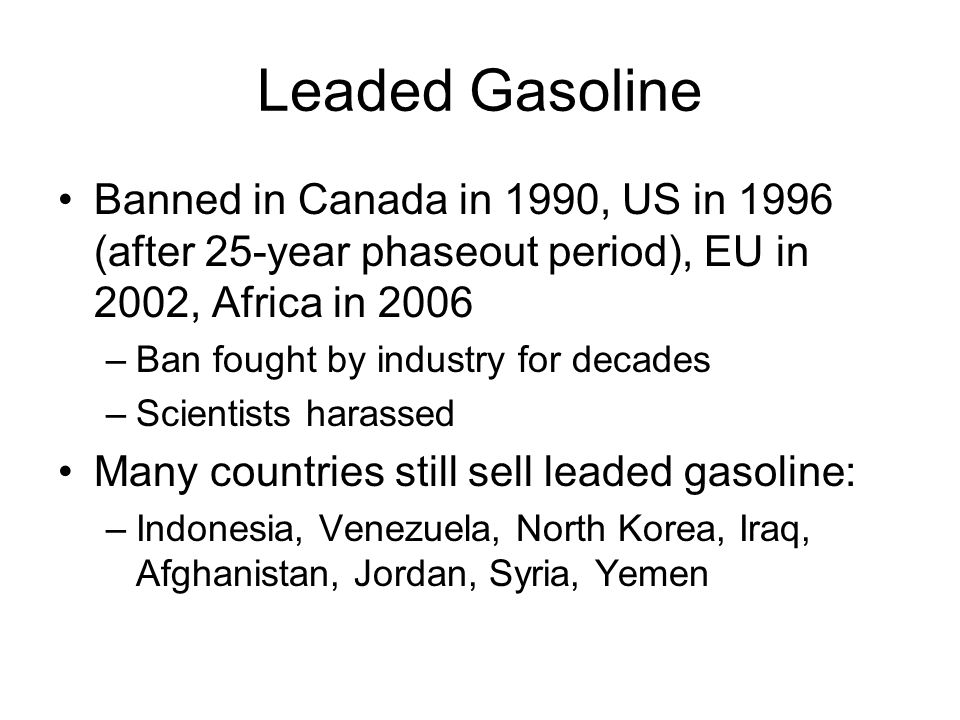 Leaded Gasoline Banned in Canada in 1990, US in 1996 (after 25-year phaseout period), EU in 2002, Africa in 2006 –Ban fought by industry for decades –Scientists harassed Many countries still sell leaded gasoline: –Indonesia, Venezuela, North Korea, Iraq, Afghanistan, Jordan, Syria, Yemen