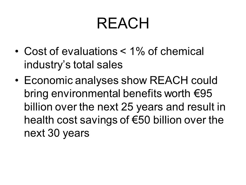 REACH Cost of evaluations < 1% of chemical industry's total sales Economic analyses show REACH could bring environmental benefits worth €95 billion over the next 25 years and result in health cost savings of €50 billion over the next 30 years