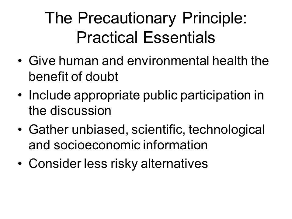 The Precautionary Principle: Practical Essentials Give human and environmental health the benefit of doubt Include appropriate public participation in the discussion Gather unbiased, scientific, technological and socioeconomic information Consider less risky alternatives