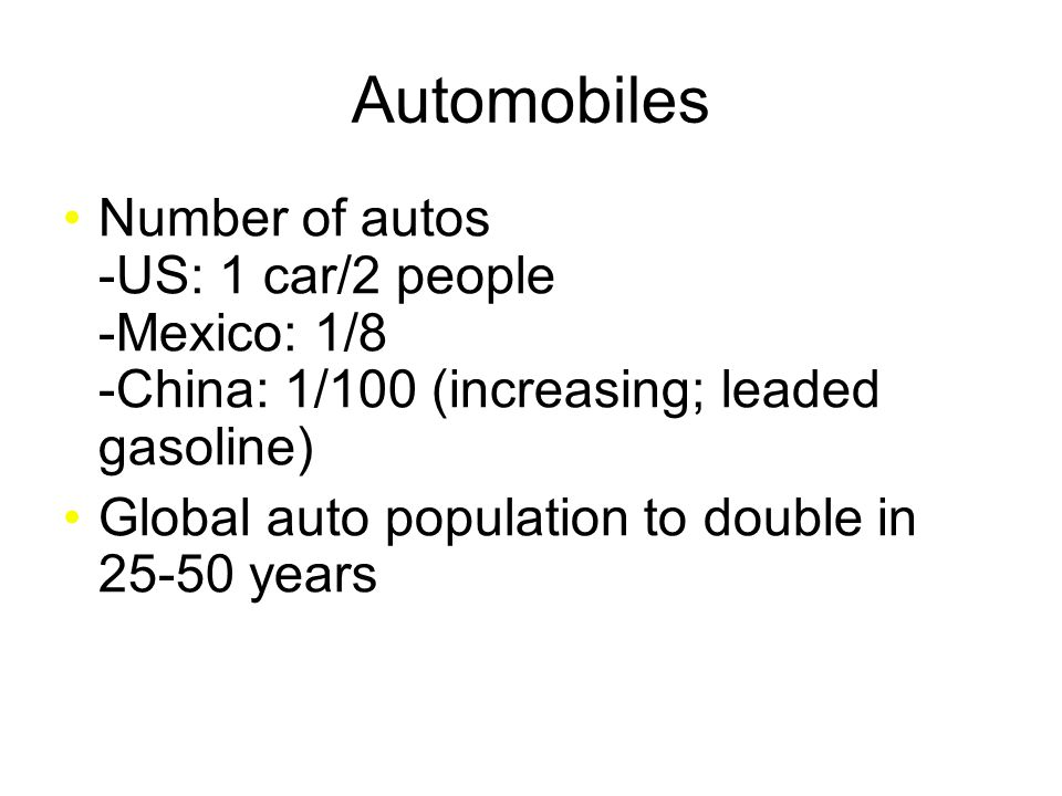 Number of autos -US: 1 car/2 people -Mexico: 1/8 -China: 1/100 (increasing; leaded gasoline) Global auto population to double in 25-50 years