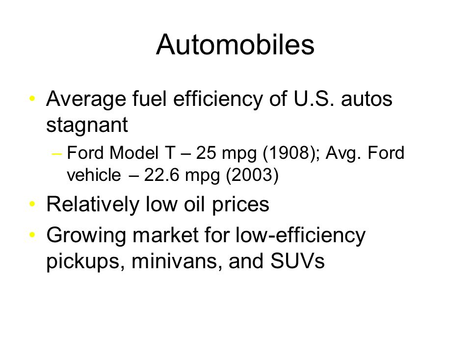 Automobiles Average fuel efficiency of U.S.autos stagnant –Ford Model T – 25 mpg (1908); Avg.