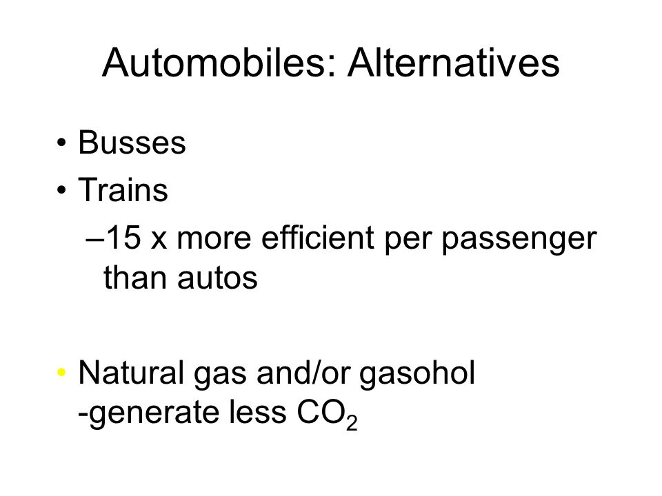 Automobiles: Alternatives Busses Trains –15 x more efficient per passenger than autos Natural gas and/or gasohol -generate less CO 2
