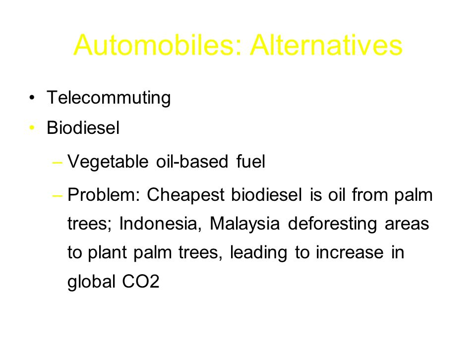 Automobiles: Alternatives Telecommuting Biodiesel –Vegetable oil-based fuel –Problem: Cheapest biodiesel is oil from palm trees; Indonesia, Malaysia deforesting areas to plant palm trees, leading to increase in global CO2