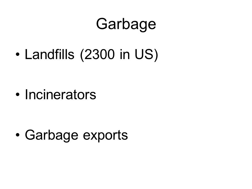 Garbage Landfills (2300 in US) Incinerators Garbage exports