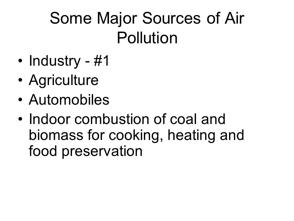 Some Major Sources of Air Pollution Industry - #1 Agriculture Automobiles Indoor combustion of coal and biomass for cooking, heating and food preservation