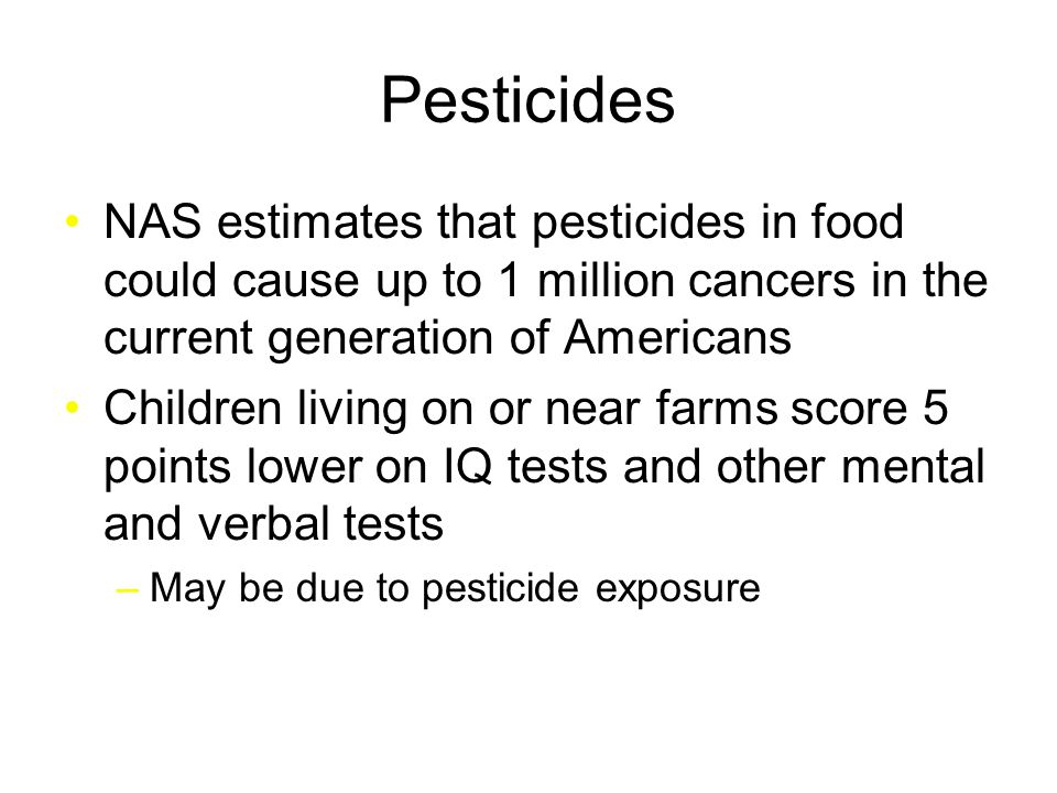 Pesticides NAS estimates that pesticides in food could cause up to 1 million cancers in the current generation of Americans Children living on or near farms score 5 points lower on IQ tests and other mental and verbal tests –May be due to pesticide exposure