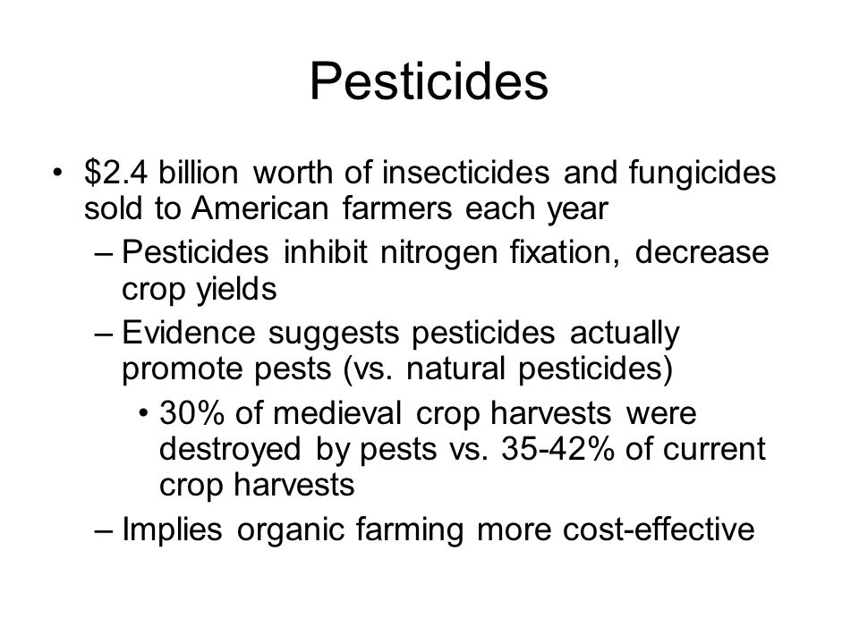 $2.4 billion worth of insecticides and fungicides sold to American farmers each year –Pesticides inhibit nitrogen fixation, decrease crop yields –Evidence suggests pesticides actually promote pests (vs.