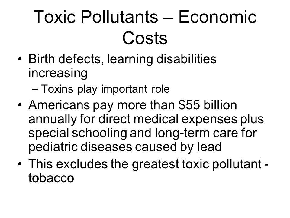 Toxic Pollutants – Economic Costs Birth defects, learning disabilities increasing –Toxins play important role Americans pay more than $55 billion annually for direct medical expenses plus special schooling and long-term care for pediatric diseases caused by lead This excludes the greatest toxic pollutant - tobacco