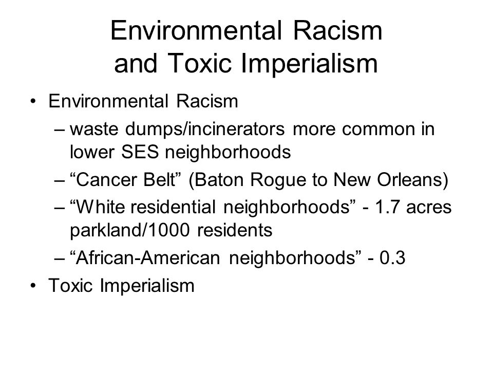 Environmental Racism and Toxic Imperialism Environmental Racism –waste dumps/incinerators more common in lower SES neighborhoods – Cancer Belt (Baton Rogue to New Orleans) – White residential neighborhoods - 1.7 acres parkland/1000 residents – African-American neighborhoods - 0.3 Toxic Imperialism