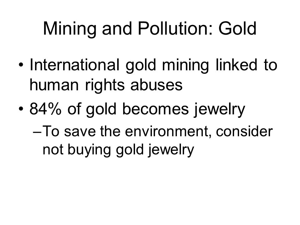 Mining and Pollution: Gold International gold mining linked to human rights abuses 84% of gold becomes jewelry –To save the environment, consider not buying gold jewelry
