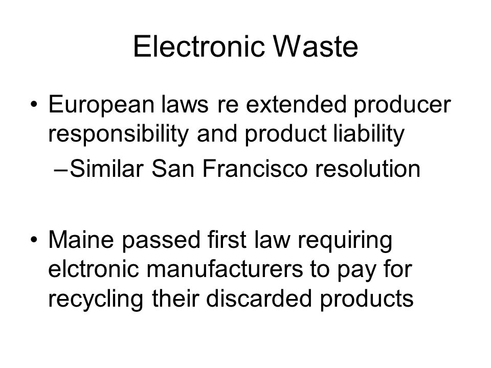 Electronic Waste European laws re extended producer responsibility and product liability –Similar San Francisco resolution Maine passed first law requiring elctronic manufacturers to pay for recycling their discarded products