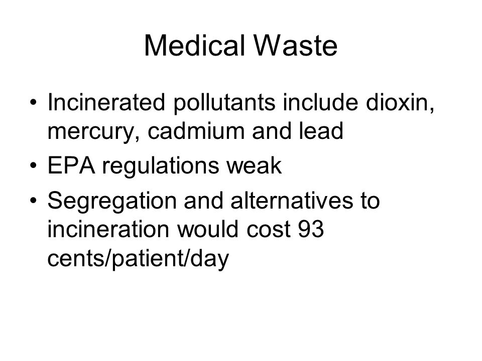Medical Waste Incinerated pollutants include dioxin, mercury, cadmium and lead EPA regulations weak Segregation and alternatives to incineration would cost 93 cents/patient/day