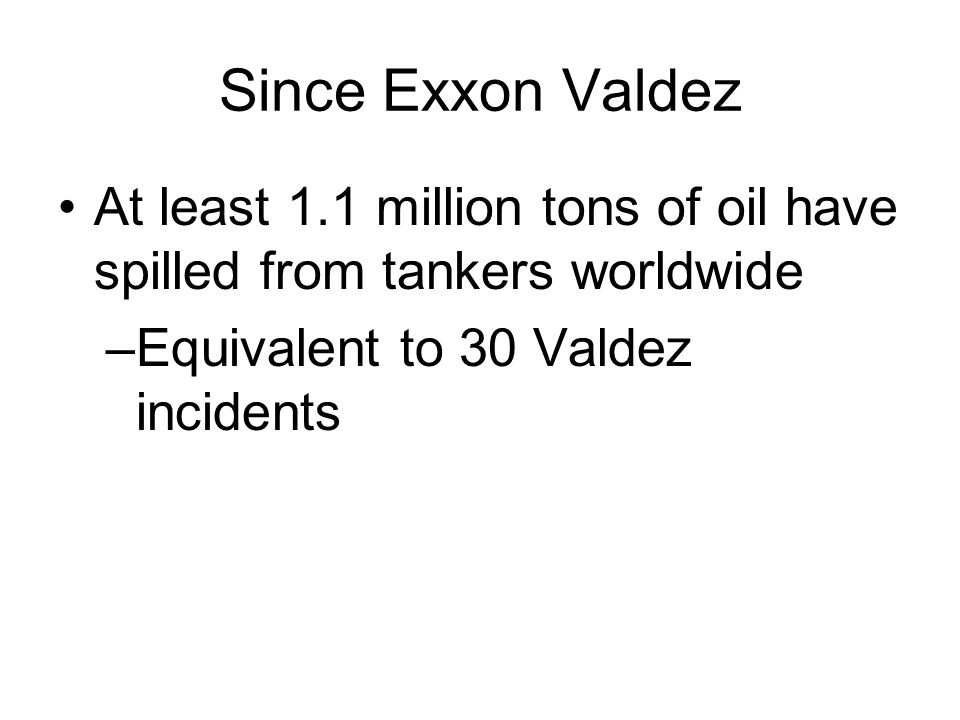 Since Exxon Valdez At least 1.1 million tons of oil have spilled from tankers worldwide –Equivalent to 30 Valdez incidents