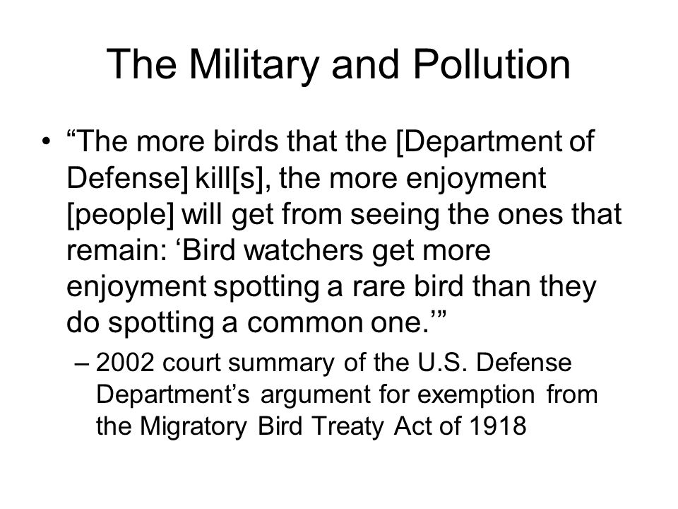 The Military and Pollution The more birds that the [Department of Defense] kill[s], the more enjoyment [people] will get from seeing the ones that remain: 'Bird watchers get more enjoyment spotting a rare bird than they do spotting a common one.' –2002 court summary of the U.S.