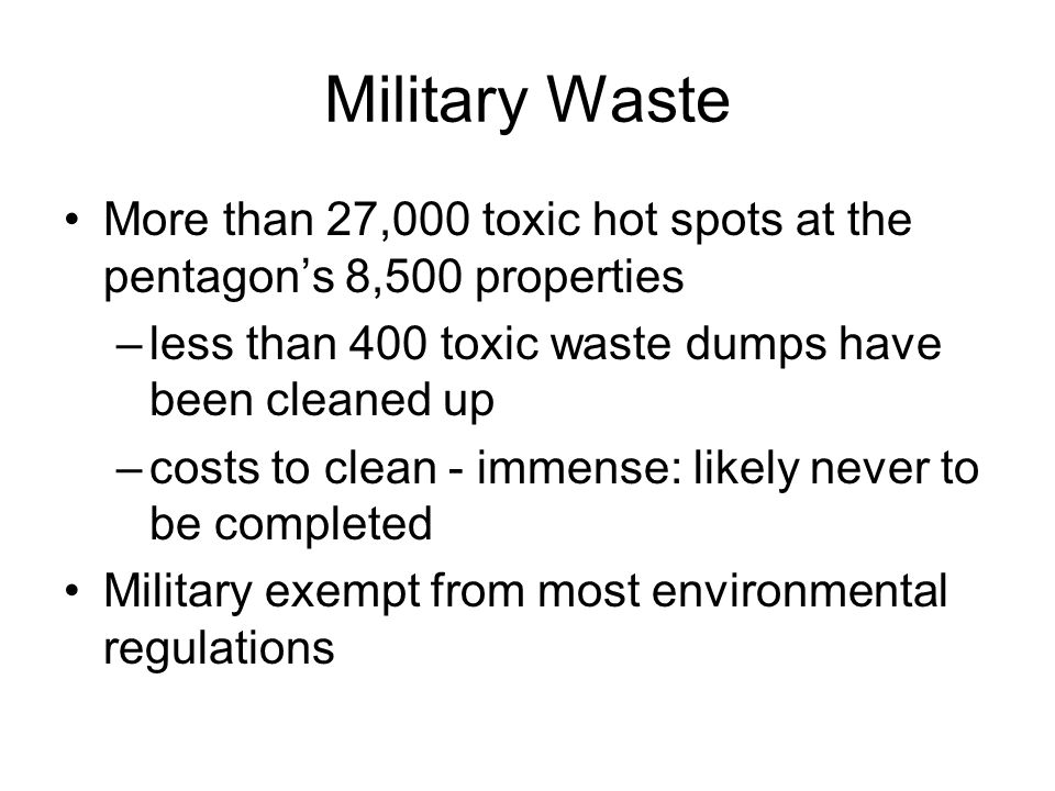 Military Waste More than 27,000 toxic hot spots at the pentagon's 8,500 properties –less than 400 toxic waste dumps have been cleaned up –costs to clean - immense: likely never to be completed Military exempt from most environmental regulations