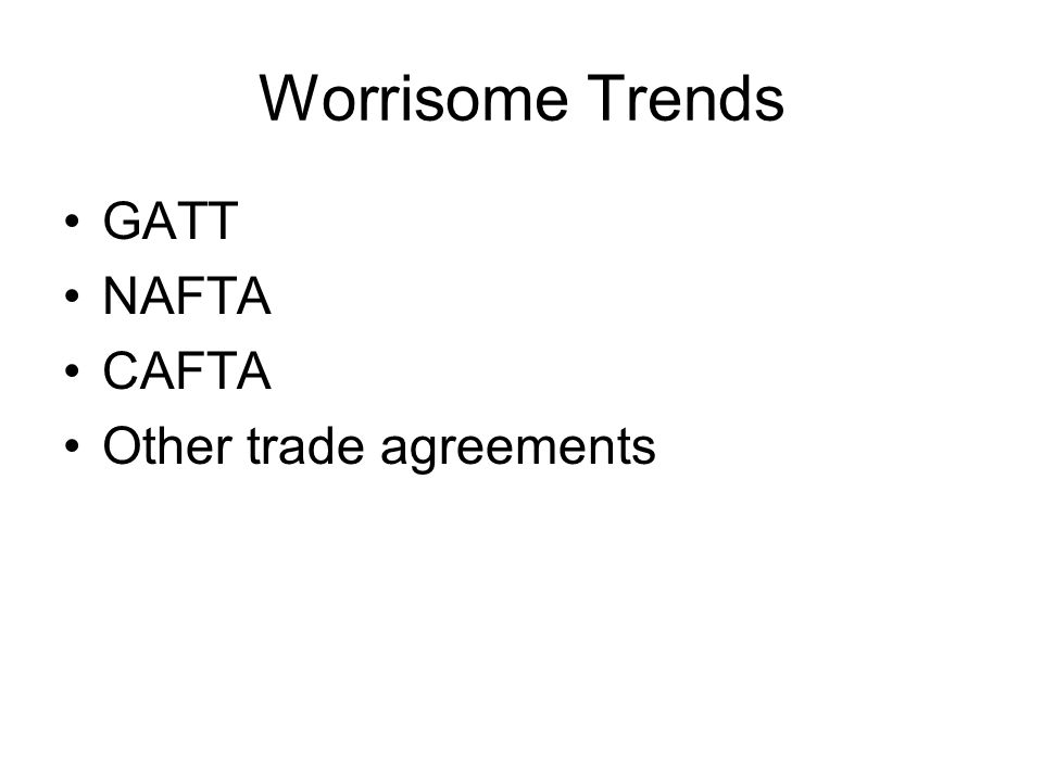 Worrisome Trends GATT NAFTA CAFTA Other trade agreements