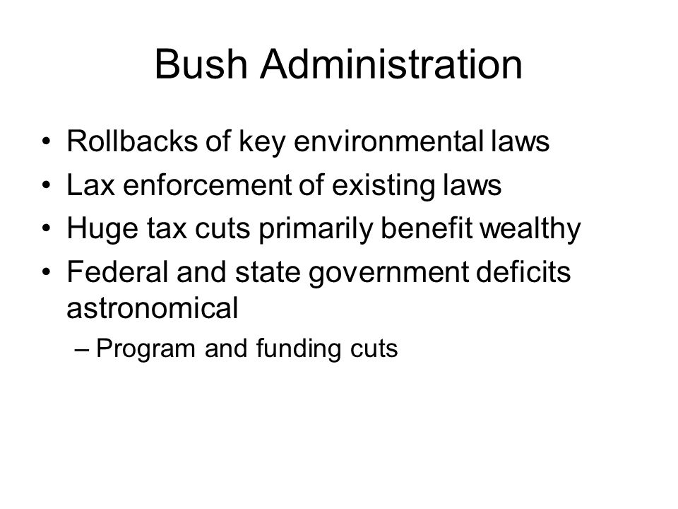 Bush Administration Rollbacks of key environmental laws Lax enforcement of existing laws Huge tax cuts primarily benefit wealthy Federal and state government deficits astronomical –Program and funding cuts