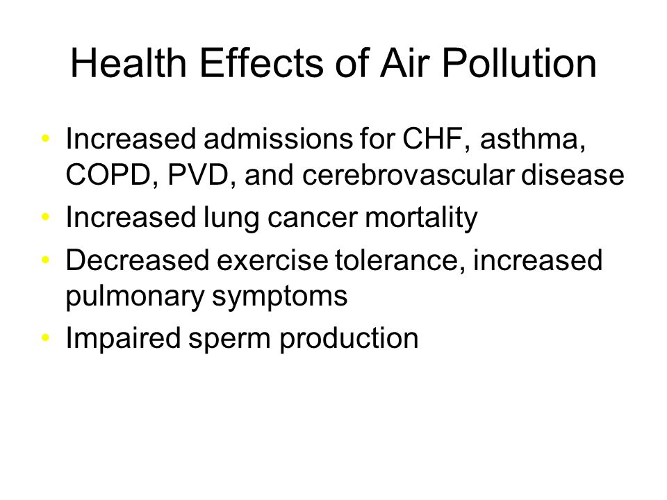 Health Effects of Air Pollution Increased admissions for CHF, asthma, COPD, PVD, and cerebrovascular disease Increased lung cancer mortality Decreased exercise tolerance, increased pulmonary symptoms Impaired sperm production