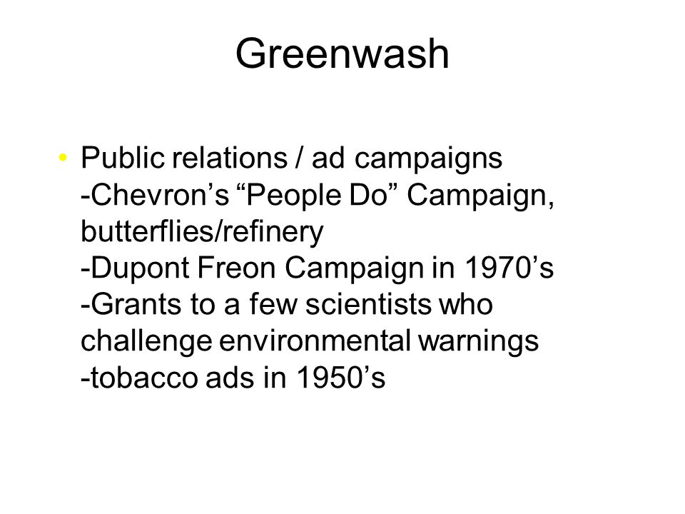 Greenwash Public relations / ad campaigns -Chevron's People Do Campaign, butterflies/refinery -Dupont Freon Campaign in 1970's -Grants to a few scientists who challenge environmental warnings -tobacco ads in 1950's
