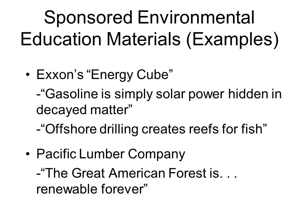 Sponsored Environmental Education Materials (Examples) Exxon's Energy Cube - Gasoline is simply solar power hidden in decayed matter - Offshore drilling creates reefs for fish Pacific Lumber Company - The Great American Forest is...