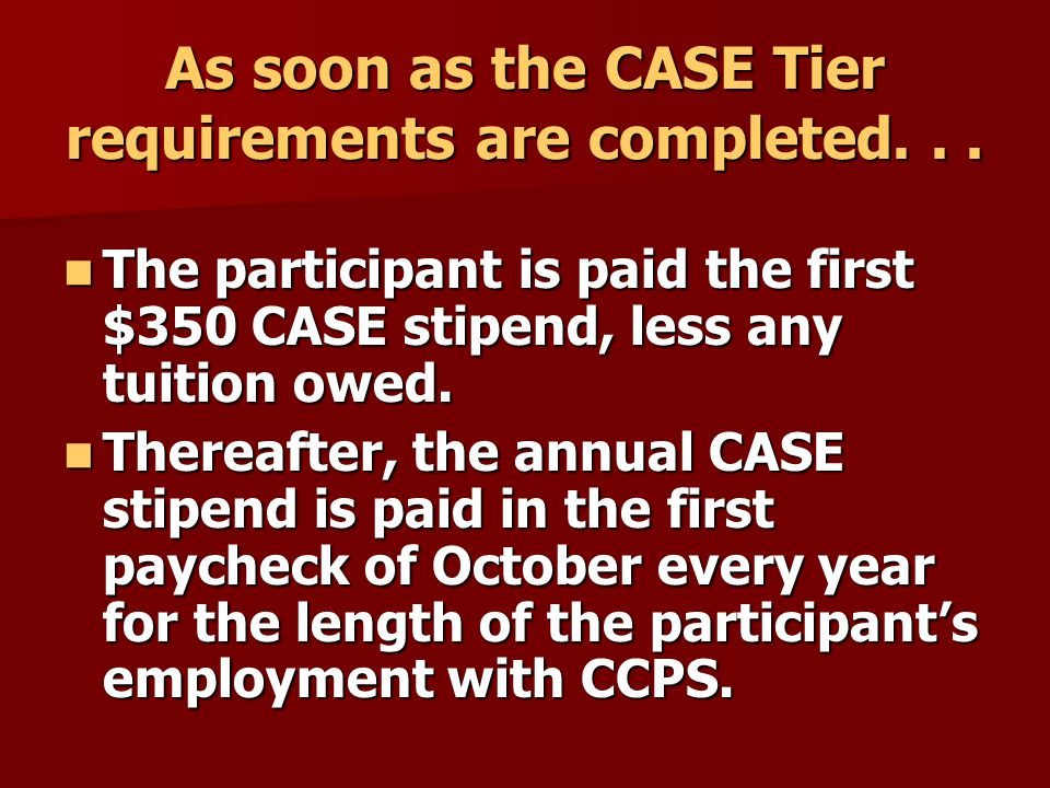 FAQs Continued Is there any Support or Confidential Employee who shouldn't participate in the CASE Program? Answer: If employees are unsure of their immediate future plans and employment with CCPS, they may wish to wait to be certain that they will be able to complete the CASE Tier requirements and reap the benefit of the Tier stipend.