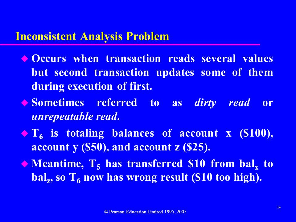 14 Inconsistent Analysis Problem u Occurs when transaction reads several values but second transaction updates some of them during execution of first.
