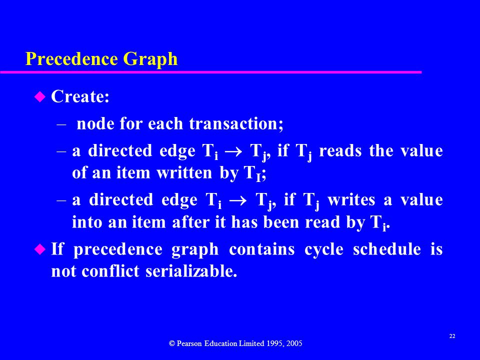 22 Precedence Graph u Create: – node for each transaction; –a directed edge T i  T j, if T j reads the value of an item written by T I ; –a directed edge T i  T j, if T j writes a value into an item after it has been read by T i.